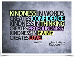 Kindness in words creates confidence. Kindness in thinking creates profoundness. Kindness in giving creates love. Quote by Lao Tzu. Cute Missing Him Quotes, Love My Kids Quotes, Special Love Quotes, Strong Love Quotes, My Children Quotes, Inspirational Math Quotes, Inspiring People Quotes, Best Encouraging Quotes, Unique Quotes