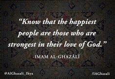 Know that the happiest people are those who are strongest in their love of God. ~Imam al-Ghazali Islamic Quotes, Islamic Inspirational Quotes, Muslim Quotes, Islamic Teachings, Inspiring Quotes, Imam Ghazali Quotes, Best Quotes, Life Quotes, Qoutes