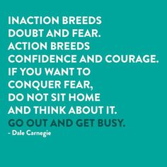 Inaction breeds doubt and fear. Action breeds confidence and courage. If you want to conquer fear, do not sit home and think about it, go out and get busy! ~ Dale Carnegie #ProActiveLiving