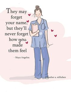 They may forget your name, but they'll never forget how you made them feel. -Maya Angelou    -Heather Stillufsen