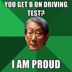 High Expectations Asian Father - You get B on Driving test? I am proud