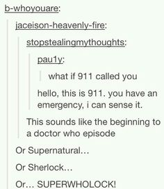 SuperWhoLock Sam Winchester becomes a 911 operator. He has a vision of Sherlock and John at the Fall. The Doctor is talking with his manager and over hears what is happening...