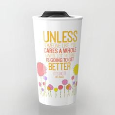 unless someone like you.. the lorax, dr seuss inspirational quote Travel Mug by Studiomarshallarts from Society6. Saved to Home decor, Kitchen.
