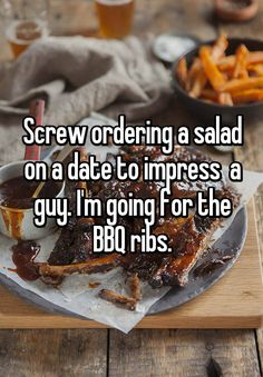 """Screw ordering a salad on a date to impress a guy. I'm going for the BBQ ribs."""