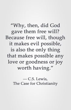 """Why then, did God gave them free will? Because free will, though it makes evil possible, is also the only thing that makes possible any love or goodness or joy worth having."" -C.S. Lewis, The Case for Christianity"
