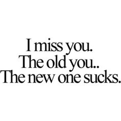 """""""I miss you. The old you... The new one sucks."""" oh so true. it hurts my heart."""