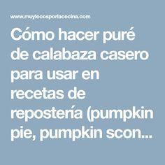 Cómo hacer puré de calabaza casero para usar en recetas de repostería (pumpkin pie, pumpkin scones, pumpkin muffins, etc.)
