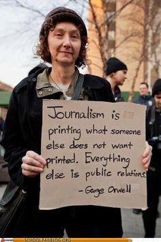 """""""Journalism is printing what someone else does not want printed.    """"Everything else is public relations.""""     - George Orwell"""
