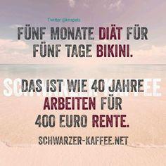 Fünf Monate Diät für fünf Tage Bikini. Das ist wie 40 Tage arbeiten für 400 € Rente.