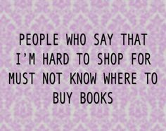 People who say that I'm hard to shop for must not know where to buy books! #Book #Humour