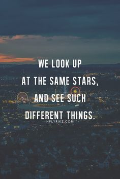 We look up at the same stars , and see such diffrent things .