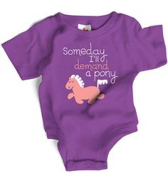Someday I'll demand a pony    Do you have a darling baby girl? If yes, you really need to know she will one day demand a pony from you. Maybe not for a few years (so you have time to prepare and save up) but it absolutely will happen. Don't say we didn't warn you.