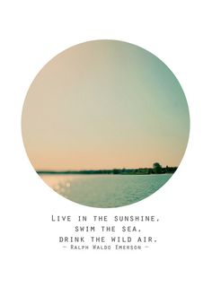 """Live in the sunshine, swim the sea, drink the wild air.""   Ralph Waldo Emerson"