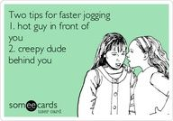 Two tips for faster jogging 1. hot guy in front of you 2. creepy dude behind you.  (for terry )