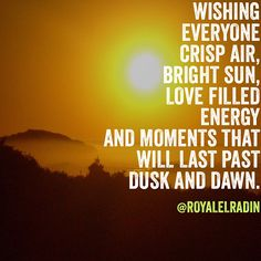 WISHING  EVERYONE  CRISP AIR, BRIGHT SUN, LOVE FILLED  ENERGY AND MOMENTS THAT  WILL LAST PAST  DUSK AND DAWN.