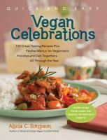 Quick and easy vegan celebrations : over 150 great-tasting recipes plus festive menus for vegantastic holidays and get-togethers all through the year / Alicia C. Simpson