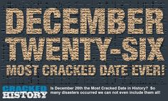 Is December 26 the Most Cracked Date in History? - A Brief History Is December 26th the Most Cracked Date in History? So many disasters occurred we can not even include them all! Digging Deeper Digging deeper, we find our cracked odyssey starting in 1846 in the Sierra Nevada mountains, where the Donner Party, close to death from starvation and ... - http://www.crackedhistory.com/december-26-cracked-date-history/ - #BabeRuth, #Beatlemania, #BritishInvasion, #CrackedHistory,