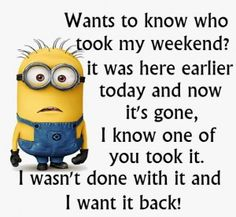 Wants to know who took my weekend?  It was here earlier today and now it's gone, I know one of you took it.  I wasn't done with it and I want it back! - minion