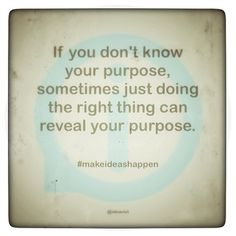 If you don't know your purpose, sometimes just doing the right thing can reveal your purpose. #makeideashappen  http://instagr.am/p/VGAHkMoEOR/