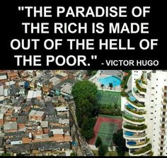 The paradise of the rich is made out of the hell of the poor. All The Small Things, Political Memes, Victor Hugo, Truth Hurts, Republican Party, Social Issues, Social Justice, We The People, Making Out