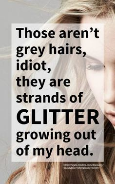 Those aren't gray hairs, idiot, they are strands of GLITTER growing out of my head.