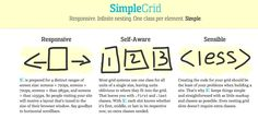 SIMPLE GRID ➤Exactly as it says, Simple Grid is a straightforward, simple grid that allows you to quickly construct layouts. The grid doesn't require extra classes for the end of columns and includes a LESS version for development.
