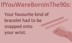 Your favourite kind of bracelet had to be snapped onto your wrist.