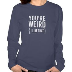 You're Weird, I Like That Funny T-Shirt
