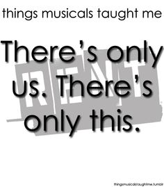Things Musicals Taught Me:  RENT    There's only us. There's only this. [Forget regret, or life is yours to miss.]