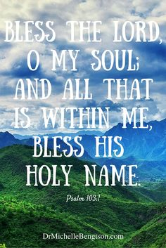 Bless the Lord, O my soul; and all that is within me, bless His holy name. Psalm 1031:1 Christian Inspirational Quotes. Bible Verse. Scripture.