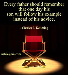 Every father should remember that one day his  son will follow his example instead of his advice.  - Charles F. Kettering