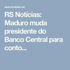 RS Notícias: Maduro muda presidente do Banco Central para conto...