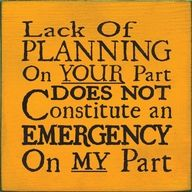 And if I am your customer or colleague in a business or a project, I'd better remember that the reverse applies: Lack of planning on my part does not constitute an emergency on your part either!