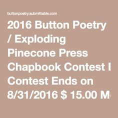 2016 Button Poetry / Exploding Pinecone Press Chapbook Contest Ends on 8/31/2016$ 15.00More Submit Final Judges: Aziza Barnes & Jeffrey McDaniel