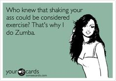 Funny Somewhat Topical Ecard: Who knew that shaking your ass could be considered exercise? That's why I do Zumba. Zumba Fitness, Fitness Tips, Fitness Motivation, Dance Fitness, Fitness Humor, Zumba Funny, Zumba Quotes, Zumba Instructor, Gym Humor