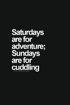 Saturdays = adventure, Sundays = cuddling