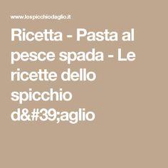 Ricetta - Pasta al pesce spada - Le ricette dello spicchio d'aglio