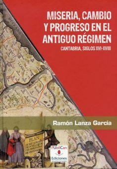 Miseria, cambio y progreso en el Antiguo Régimen : Cantabria, siglos XVI-XVIII / Ramón Lanza García Publicación Santander: PUbliCan, D.L. 2010