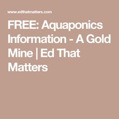 FREE: Aquaponics Information - A Gold Mine  | Ed That Matters
