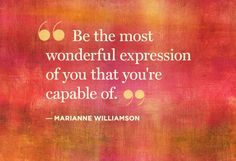 Be the most wonderful expression of you that you're capable of ~ Marianne Williamson