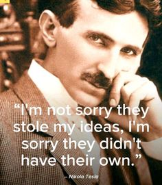 "Nikola Tesla - ""I'm not sorry they stole my ideas, I'm sorry they didn't have their own."" Tesla was under appreciated in his time and deserves to be remembered today. Great Quotes, Me Quotes, Motivational Quotes, Inspirational Quotes, The Words, Nikola Tesla Quotes, Nicola Tesla, Affirmations, E Mc2"