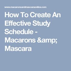How To Create An Effective Study Schedule - Macarons & Mascara