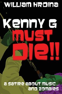 #promocave Books Kenny G Must Die!! by William Hrdina @whrdina A Satire About Music… And Zombies The guy in the next cubicle listens exclusively to Kenny G. It's all Aliester Crewley hears at work, day after excruciating day.