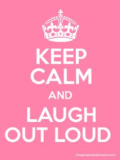 KEEP CALM AND LAUGH OUT LOUD . . . Because Laughter, is Always the Best Medicine!!  :)
