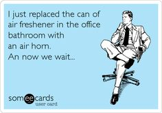 I just replaced the can of air freshener in the office bathroom with an air horn. An now we wait...