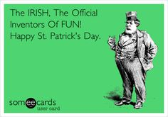 Funny St. Patrick's Day Ecard: The IRISH, The Official Inventors Of FUN! Happy St. Patrick's Day.