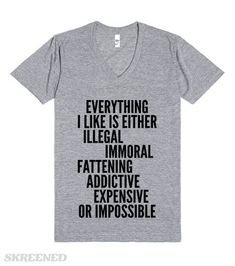EVERYTHING I LIKE IS EITHER, ILLEGAL, IMMORAL, FATTENING, ADDICTIVE, EXPENSIVE OR IMPOSSIBLE V-NECK Printed on Skreened V-Neck