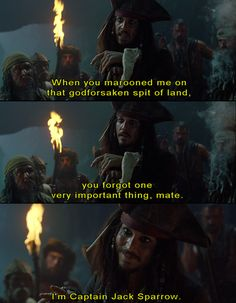 "The curse of the Black Pearl: ""When you marooned me on that godforsaken spit of land, you forgot one very important thing, mate. I'm Captain Jack Sparrow."""