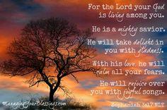 """Zephaniah 3:17 The Lord your God in your midst, The Mighty One, will save; He will rejoice over you with gladness, He will quiet you with His love, He will rejoice over you with singing."""" Sefanja 3:17 Die Here jou God is by jou, 'n held wat verlossing skenk. Hy verheug Hom oor jou met blydskap; Hy swyg in sy liefde; Hy juig oor jou met gejubel."""
