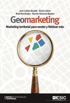 Geomarketing : marketing territorial para vender y fidelizar más - Juan Carlos Alcaide Casado, María del Rocío Calero de la Paz, Raúl Hernández Luque - Google Libros